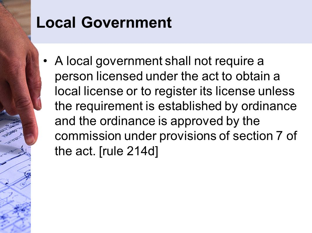 Local Government A local government shall not require a person licensed under the act to obtain a local license or to register its license unless the requirement is established by ordinance and the ordinance is approved by the commission under provisions of section 7 of the act.