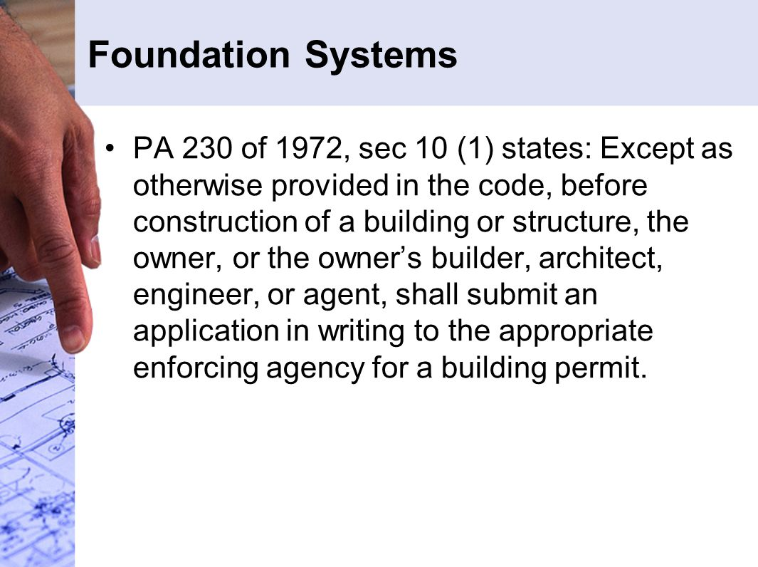 Foundation Systems PA 230 of 1972, sec 10 (1) states: Except as otherwise provided in the code, before construction of a building or structure, the owner, or the owner's builder, architect, engineer, or agent, shall submit an application in writing to the appropriate enforcing agency for a building permit.