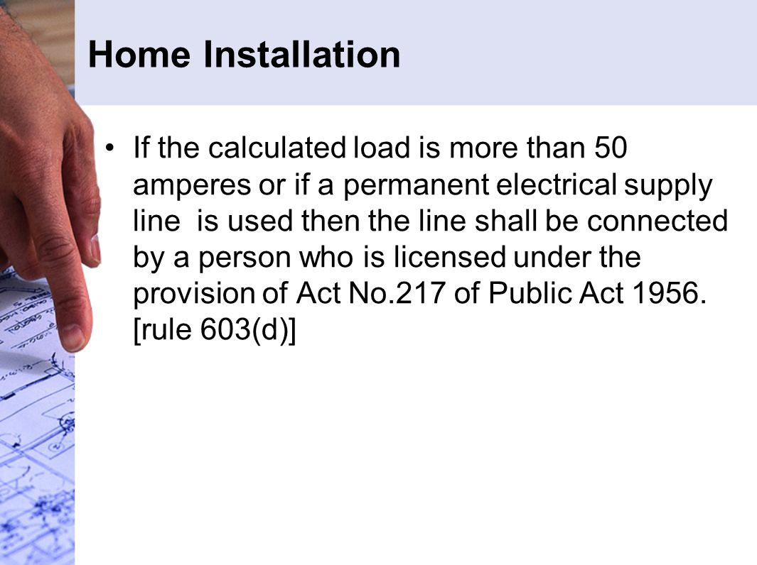 Home Installation If the calculated load is more than 50 amperes or if a permanent electrical supply line is used then the line shall be connected by a person who is licensed under the provision of Act No.217 of Public Act 1956.