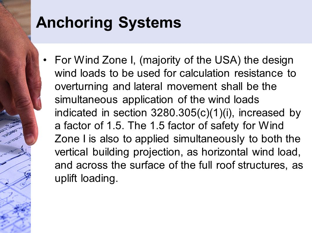 Anchoring Systems For Wind Zone I, (majority of the USA) the design wind loads to be used for calculation resistance to overturning and lateral movement shall be the simultaneous application of the wind loads indicated in section 3280.305(c)(1)(i), increased by a factor of 1.5.