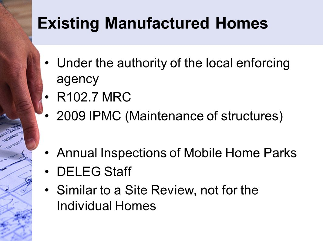 Existing Manufactured Homes Under the authority of the local enforcing agency R102.7 MRC 2009 IPMC (Maintenance of structures) Annual Inspections of Mobile Home Parks DELEG Staff Similar to a Site Review, not for the Individual Homes