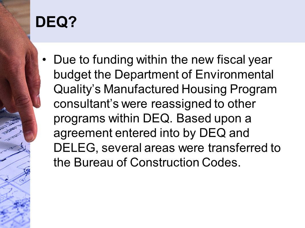 DEQ? Due to funding within the new fiscal year budget the Department of Environmental Quality's Manufactured Housing Program consultant's were reassig