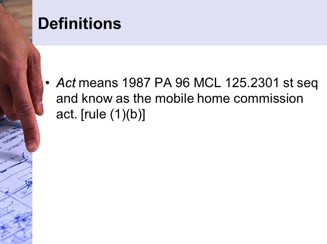 Definitions ActAct means 1987 PA 96 MCL 125.2301 st seq and know as the mobile home commission act. [rule (1)(b)]