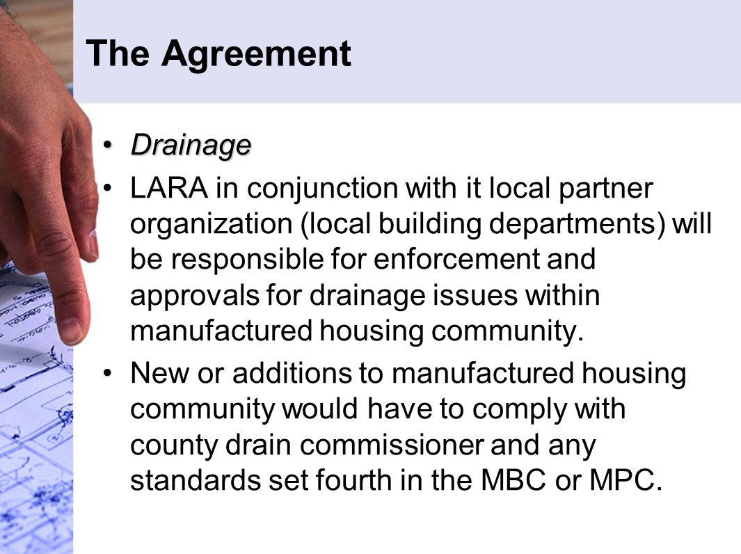The Agreement DrainageDrainage LARA in conjunction with it local partner organization (local building departments) will be responsible for enforcement and approvals for drainage issues within manufactured housing community.