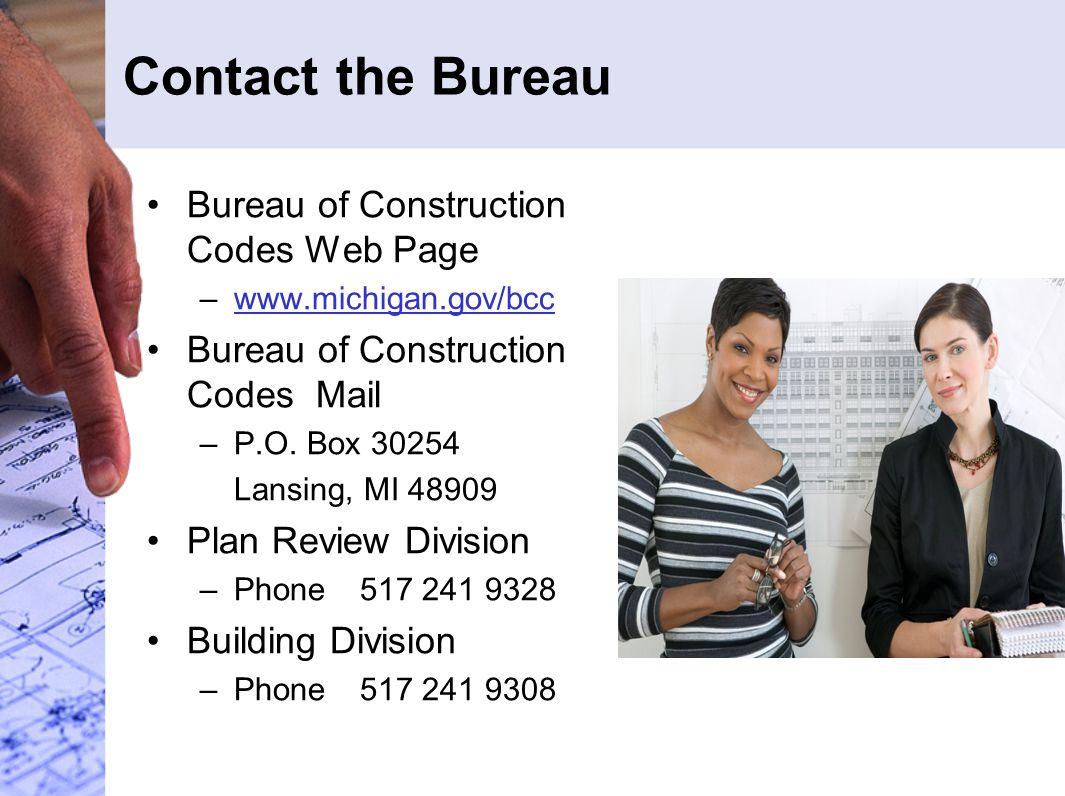 Contact the Bureau Bureau of Construction Codes Web Page –www.michigan.gov/bccwww.michigan.gov/bcc Bureau of Construction Codes Mail –P.O. Box 30254 L