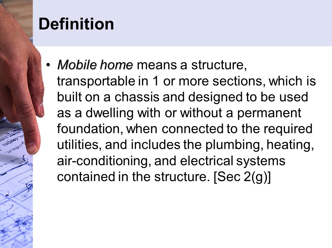 Definition Mobile homeMobile home means a structure, transportable in 1 or more sections, which is built on a chassis and designed to be used as a dwelling with or without a permanent foundation, when connected to the required utilities, and includes the plumbing, heating, air-conditioning, and electrical systems contained in the structure.