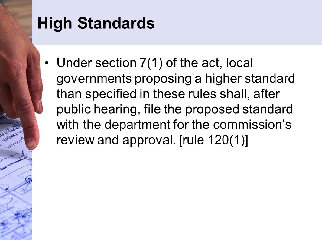 High Standards Under section 7(1) of the act, local governments proposing a higher standard than specified in these rules shall, after public hearing, file the proposed standard with the department for the commission's review and approval.
