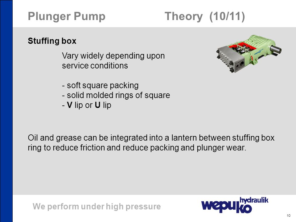 We perform under high pressure 10 Plunger Pump Theory (10/11) Stuffing box Vary widely depending upon service conditions - soft square packing - solid