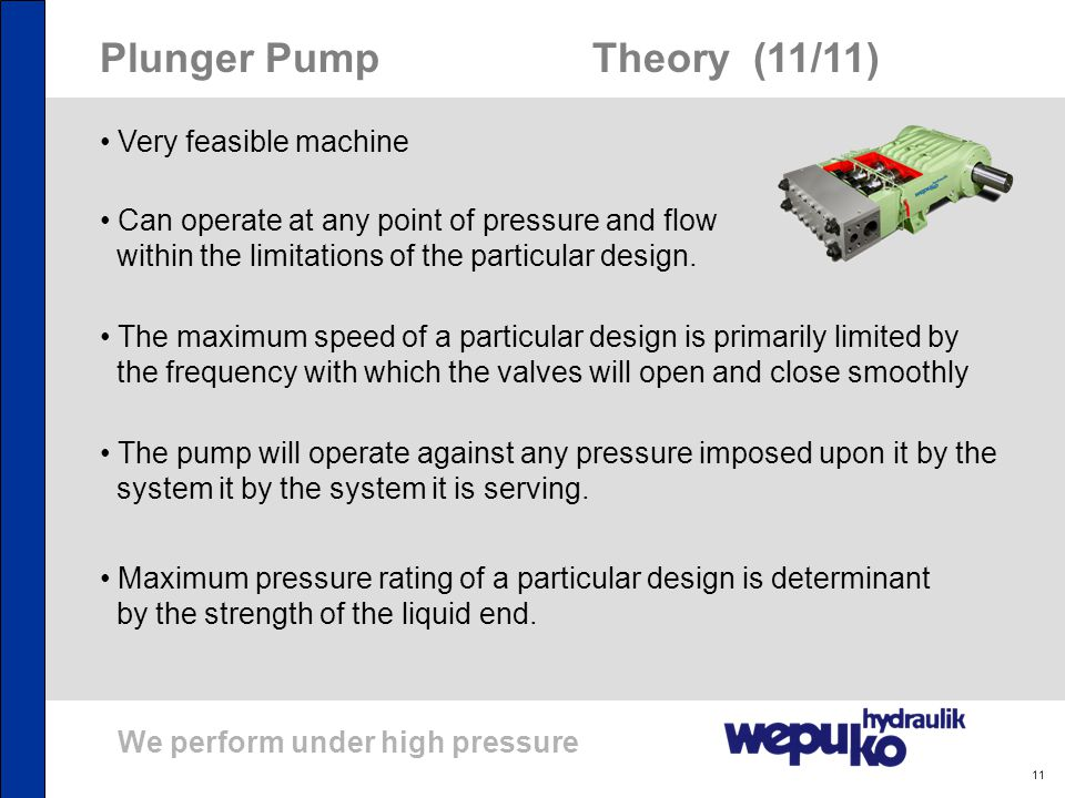 We perform under high pressure 11 Plunger Pump Theory (11/11) Very feasible machine Can operate at any point of pressure and flow within the limitatio
