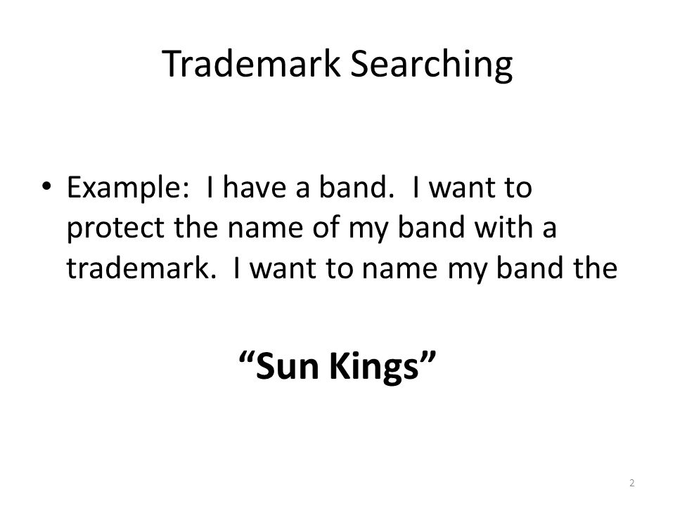 Trademark Searching Example: I have a band. I want to protect the name of my band with a trademark.