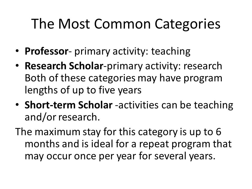 The Most Common Categories Professor- primary activity: teaching Research Scholar-primary activity: research Both of these categories may have program lengths of up to five years Short-term Scholar -activities can be teaching and/or research.