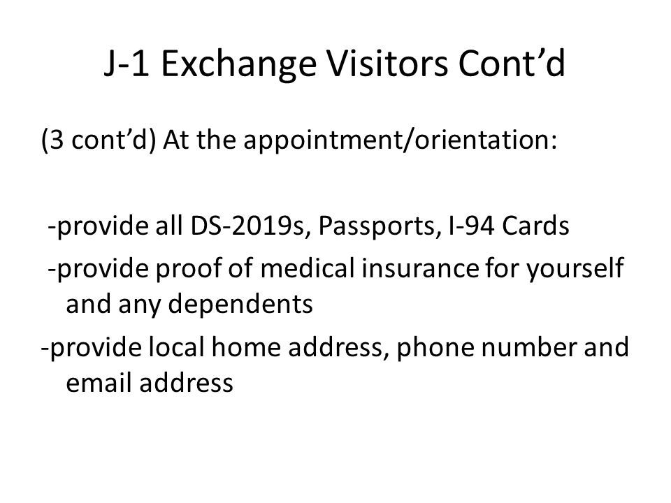J-1 Exchange Visitors Cont'd (3 cont'd) At the appointment/orientation: -provide all DS-2019s, Passports, I-94 Cards -provide proof of medical insurance for yourself and any dependents -provide local home address, phone number and email address