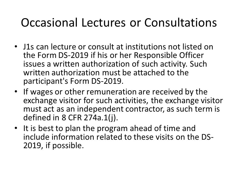 Occasional Lectures or Consultations J1s can lecture or consult at institutions not listed on the Form DS-2019 if his or her Responsible Officer issues a written authorization of such activity.