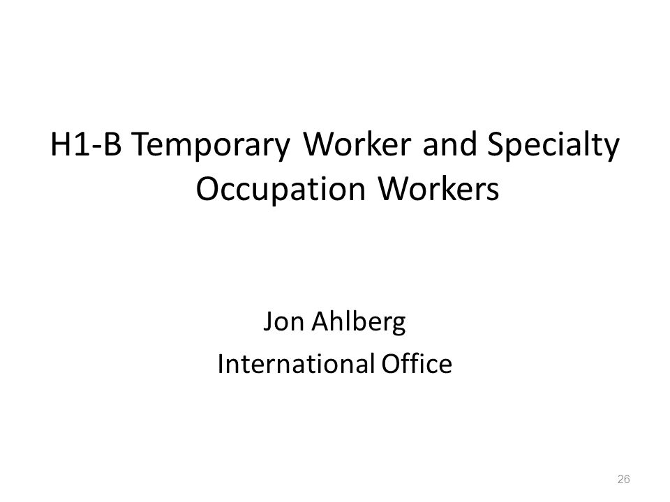 H1-B Temporary Worker and Specialty Occupation Workers Jon Ahlberg International Office 26