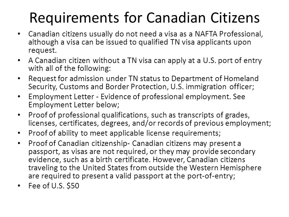 Requirements for Canadian Citizens Canadian citizens usually do not need a visa as a NAFTA Professional, although a visa can be issued to qualified TN visa applicants upon request.