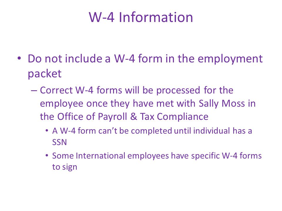 W-4 Information Do not include a W-4 form in the employment packet – Correct W-4 forms will be processed for the employee once they have met with Sally Moss in the Office of Payroll & Tax Compliance A W-4 form can't be completed until individual has a SSN Some International employees have specific W-4 forms to sign