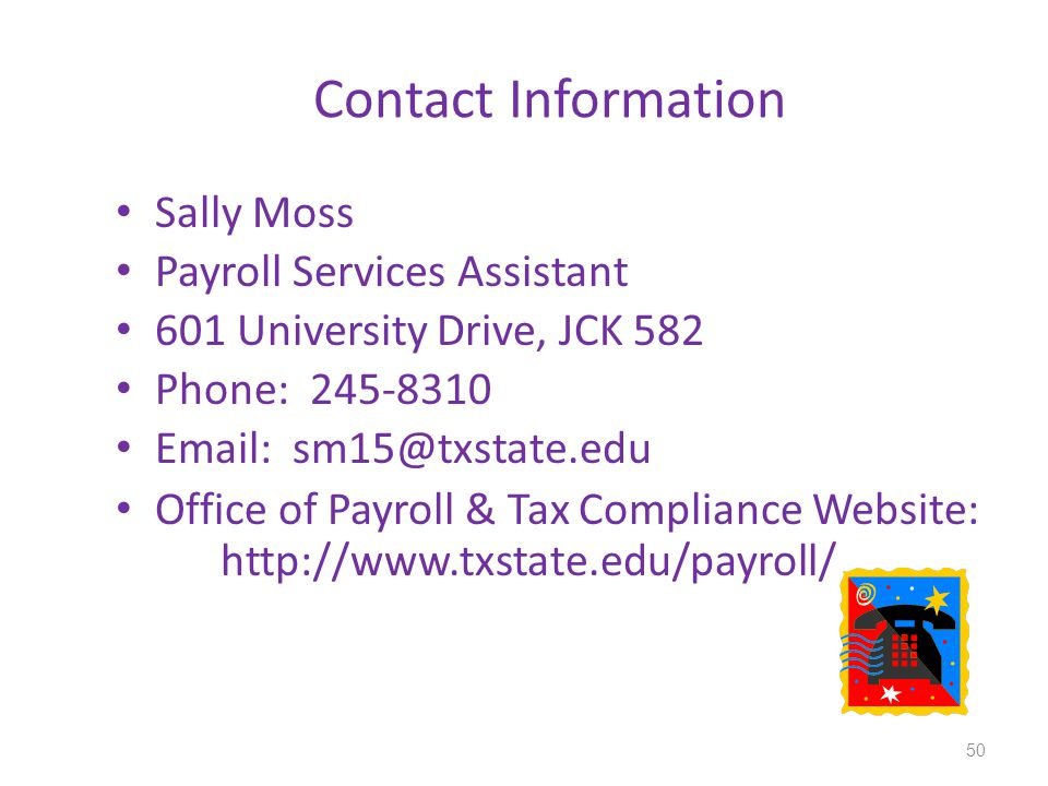 Contact Information Sally Moss Payroll Services Assistant 601 University Drive, JCK 582 Phone: 245-8310 Email: sm15@txstate.edu Office of Payroll & Tax Compliance Website: http://www.txstate.edu/payroll/ 50