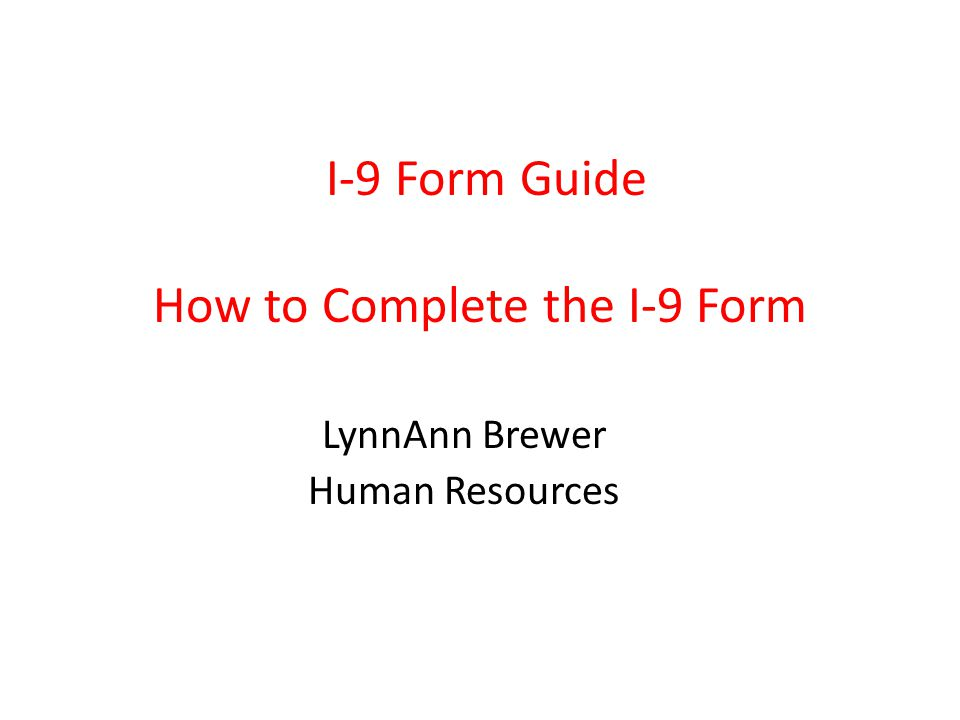 I-9 Form Guide How to Complete the I-9 Form LynnAnn Brewer Human Resources