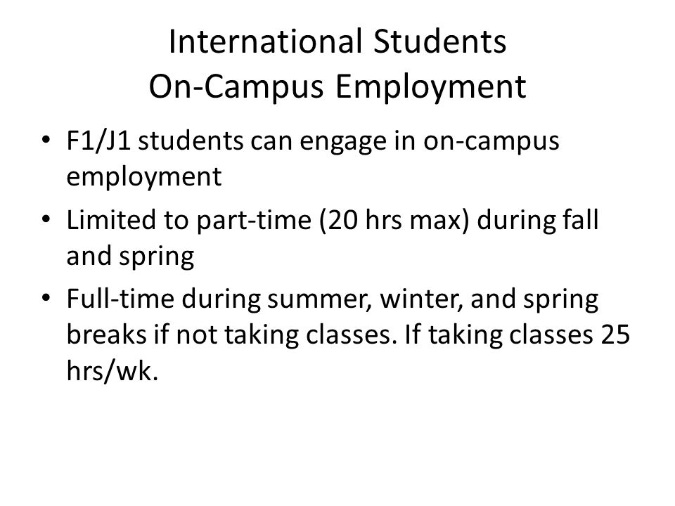 International Students On-Campus Employment F1/J1 students can engage in on-campus employment Limited to part-time (20 hrs max) during fall and spring Full-time during summer, winter, and spring breaks if not taking classes.