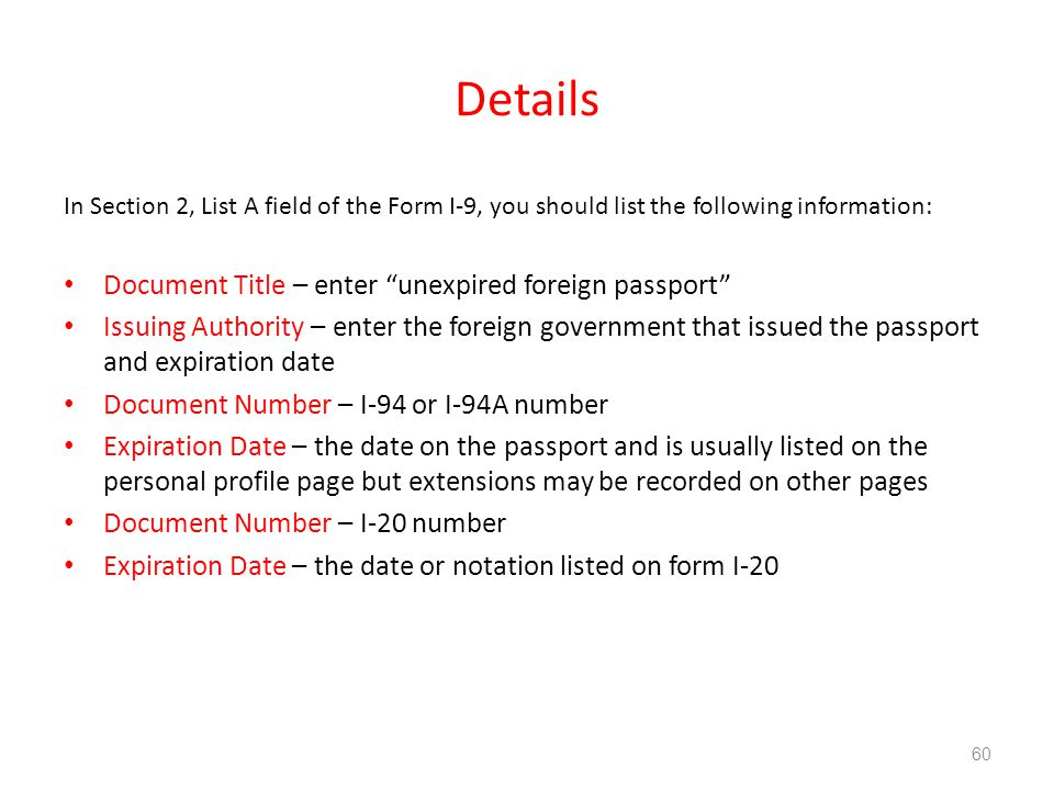 Details In Section 2, List A field of the Form I-9, you should list the following information: Document Title – enter unexpired foreign passport Issuing Authority – enter the foreign government that issued the passport and expiration date Document Number – I-94 or I-94A number Expiration Date – the date on the passport and is usually listed on the personal profile page but extensions may be recorded on other pages Document Number – I-20 number Expiration Date – the date or notation listed on form I-20 60