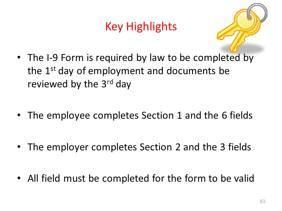 Key Highlights The I-9 Form is required by law to be completed by the 1 st day of employment and documents be reviewed by the 3 rd day The employee completes Section 1 and the 6 fields The employer completes Section 2 and the 3 fields All field must be completed for the form to be valid 63