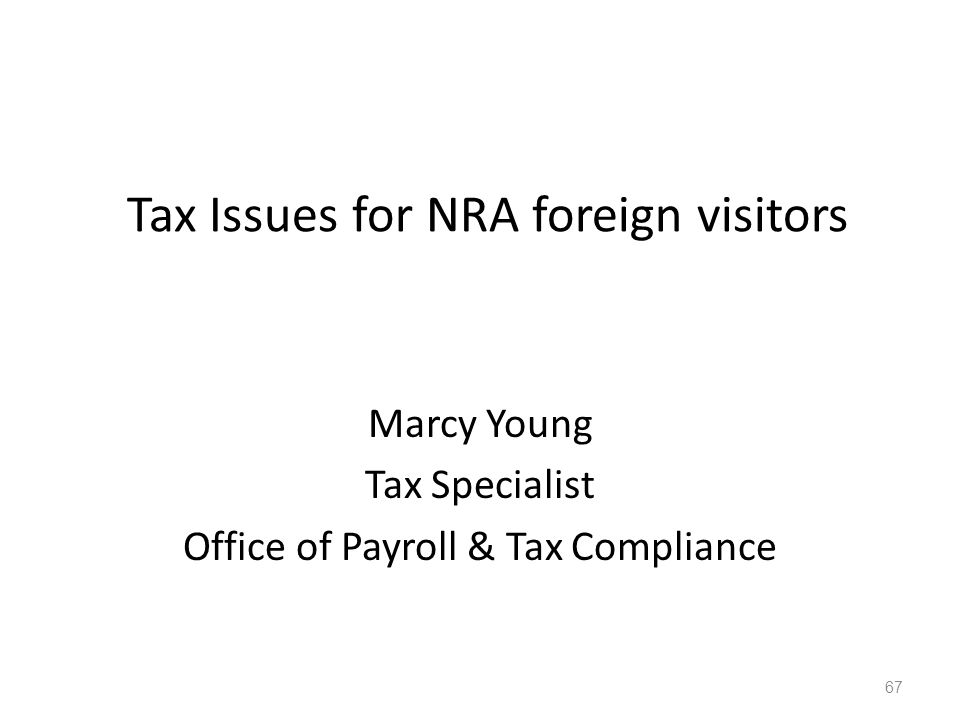 Tax Issues for NRA foreign visitors Marcy Young Tax Specialist Office of Payroll & Tax Compliance 67