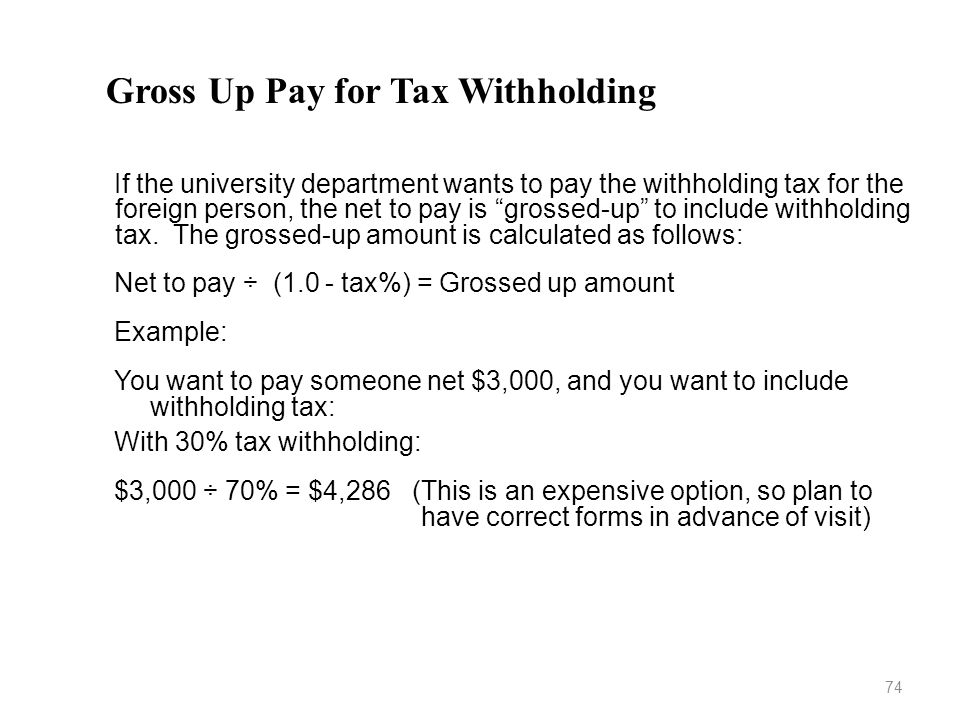 Gross Up Pay for Tax Withholding If the university department wants to pay the withholding tax for the foreign person, the net to pay is grossed-up to include withholding tax.