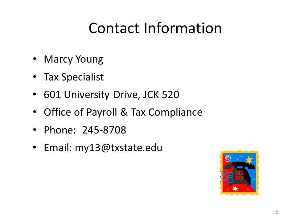 Contact Information Marcy Young Tax Specialist 601 University Drive, JCK 520 Office of Payroll & Tax Compliance Phone: 245-8708 Email: my13@txstate.edu 75