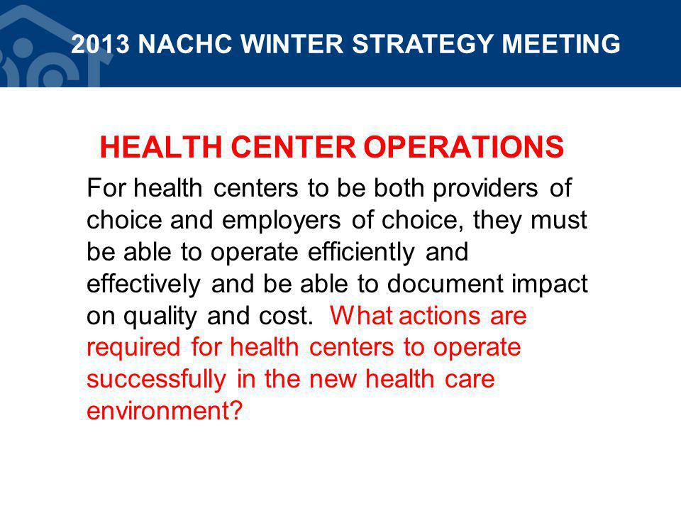 HEALTH CENTER OPERATIONS For health centers to be both providers of choice and employers of choice, they must be able to operate efficiently and effectively and be able to document impact on quality and cost.