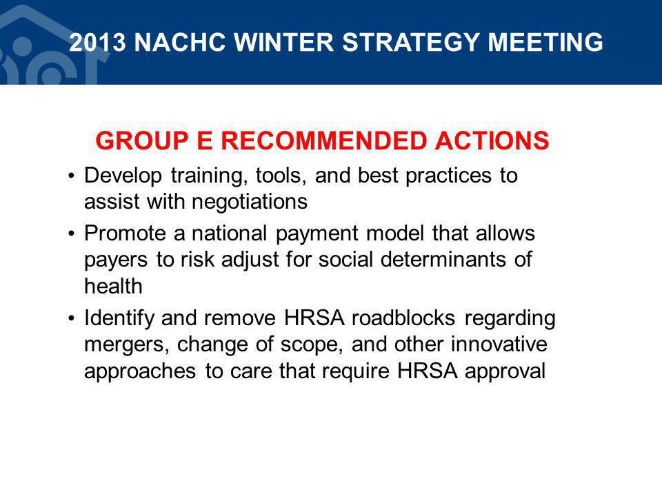 GROUP E RECOMMENDED ACTIONS Develop training, tools, and best practices to assist with negotiations Promote a national payment model that allows payers to risk adjust for social determinants of health Identify and remove HRSA roadblocks regarding mergers, change of scope, and other innovative approaches to care that require HRSA approval 2013 NACHC WINTER STRATEGY MEETING