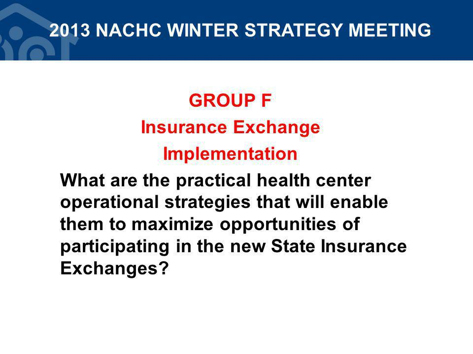 GROUP F Insurance Exchange Implementation What are the practical health center operational strategies that will enable them to maximize opportunities of participating in the new State Insurance Exchanges.