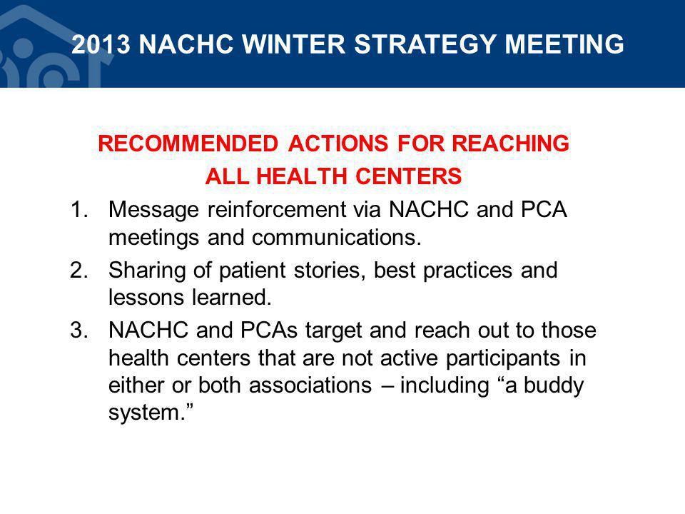 RECOMMENDED ACTIONS FOR REACHING ALL HEALTH CENTERS 1.Message reinforcement via NACHC and PCA meetings and communications.