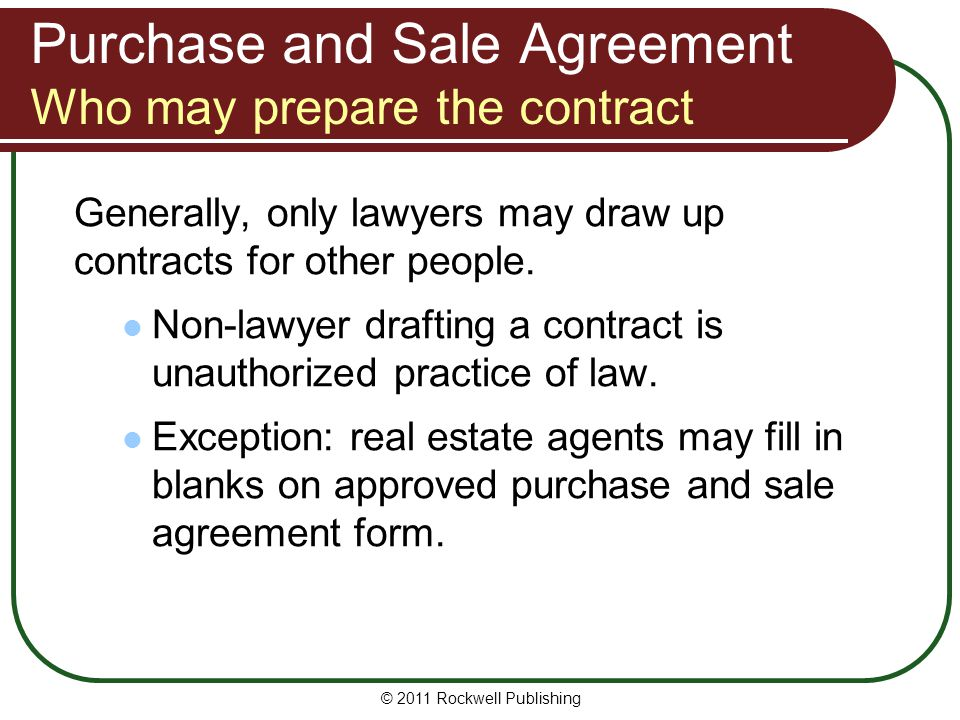 Who May Prepare the Contract Standard of care Agent preparing purchase and sale agreement: held to same standard of care as an attorney can't use ignorance of legal requirements as defense against claims of negligence © 2011 Rockwell Publishing