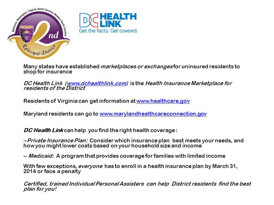 Many states have established marketplaces or exchanges for uninsured residents to shop for insurance DC Health Link (www.dchealthlink.com) is the Heal