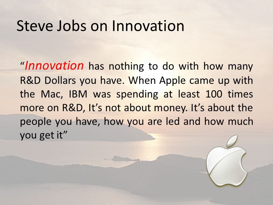 """Steve Jobs on Innovation """" Innovation has nothing to do with how many R&D Dollars you have. When Apple came up with the Mac, IBM was spending at least"""