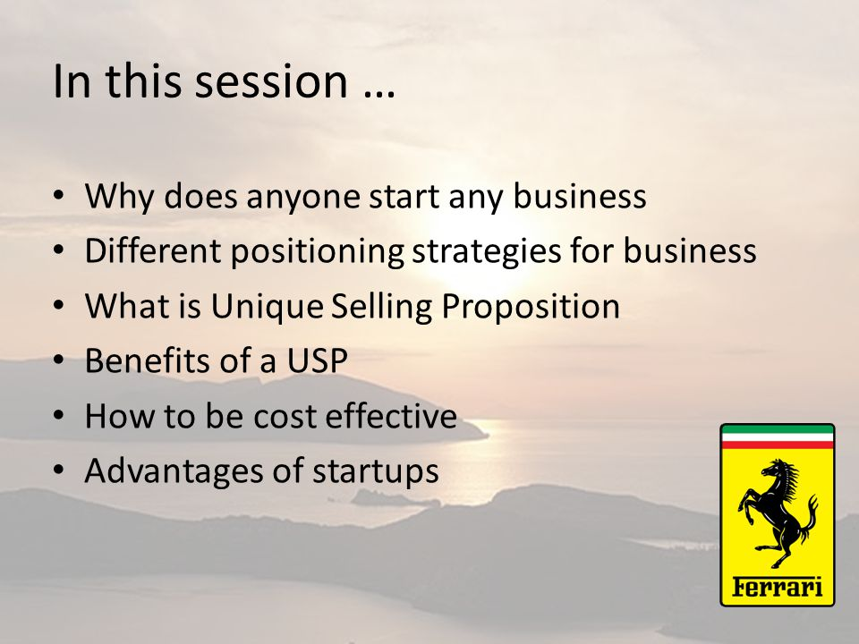 In this session … Why does anyone start any business Different positioning strategies for business What is Unique Selling Proposition Benefits of a USP How to be cost effective Advantages of startups