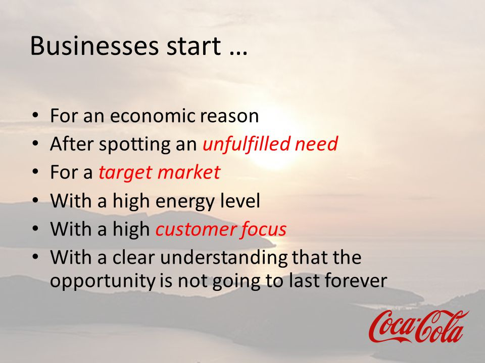 Businesses start … For an economic reason After spotting an unfulfilled need For a target market With a high energy level With a high customer focus W
