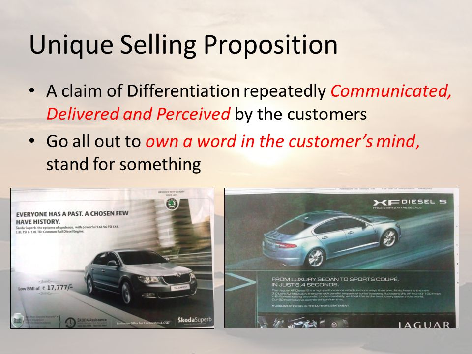 Unique Selling Proposition A claim of Differentiation repeatedly Communicated, Delivered and Perceived by the customers Go all out to own a word in the customer's mind, stand for something
