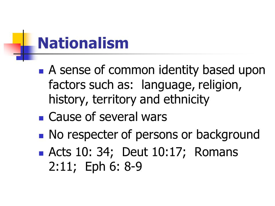 Nationalism A sense of common identity based upon factors such as: language, religion, history, territory and ethnicity Cause of several wars No respecter of persons or background Acts 10: 34; Deut 10:17; Romans 2:11; Eph 6: 8-9