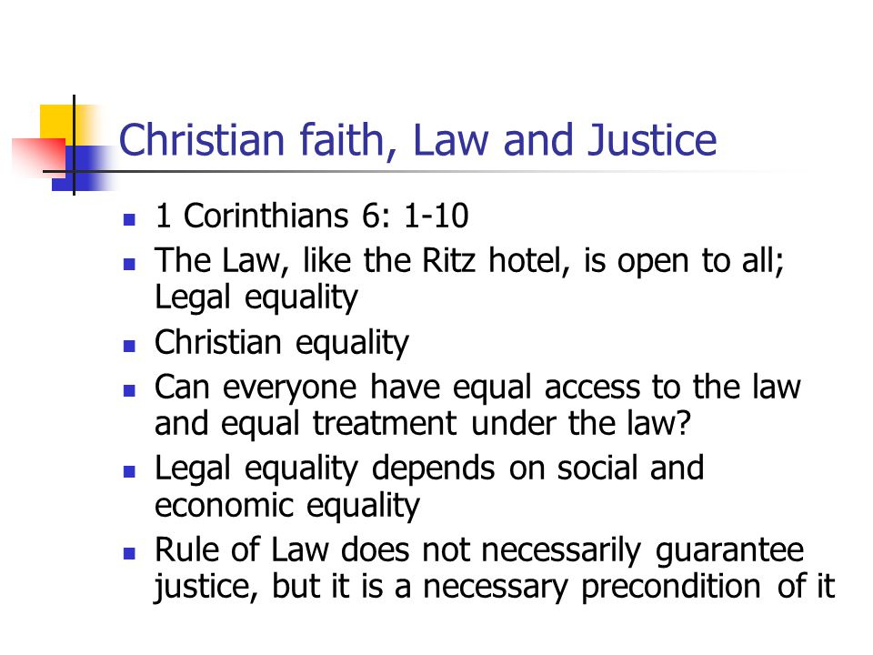 Christian faith, Law and Justice 1 Corinthians 6: 1-10 The Law, like the Ritz hotel, is open to all; Legal equality Christian equality Can everyone have equal access to the law and equal treatment under the law.