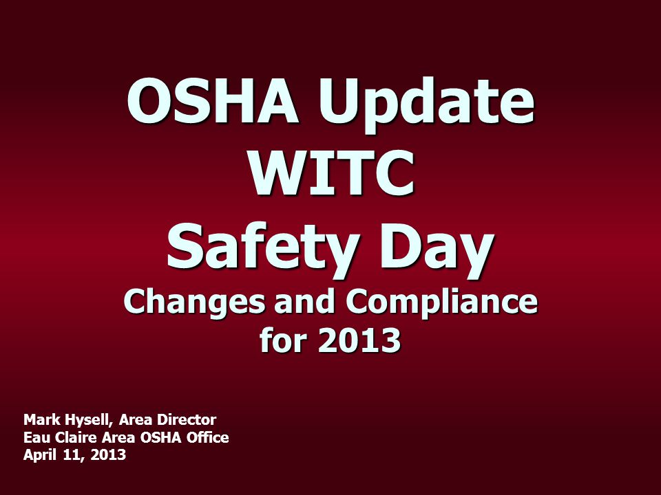 OSHA Update WITC Safety Day Changes and Compliance for 2013 Mark Hysell, Area Director Eau Claire Area OSHA Office April 11, 2013