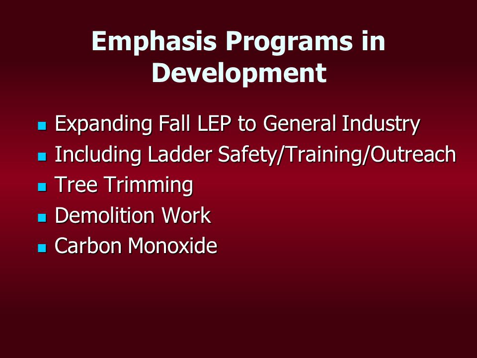 Emphasis Programs in Development Expanding Fall LEP to General Industry Expanding Fall LEP to General Industry Including Ladder Safety/Training/Outreach Including Ladder Safety/Training/Outreach Tree Trimming Tree Trimming Demolition Work Demolition Work Carbon Monoxide Carbon Monoxide