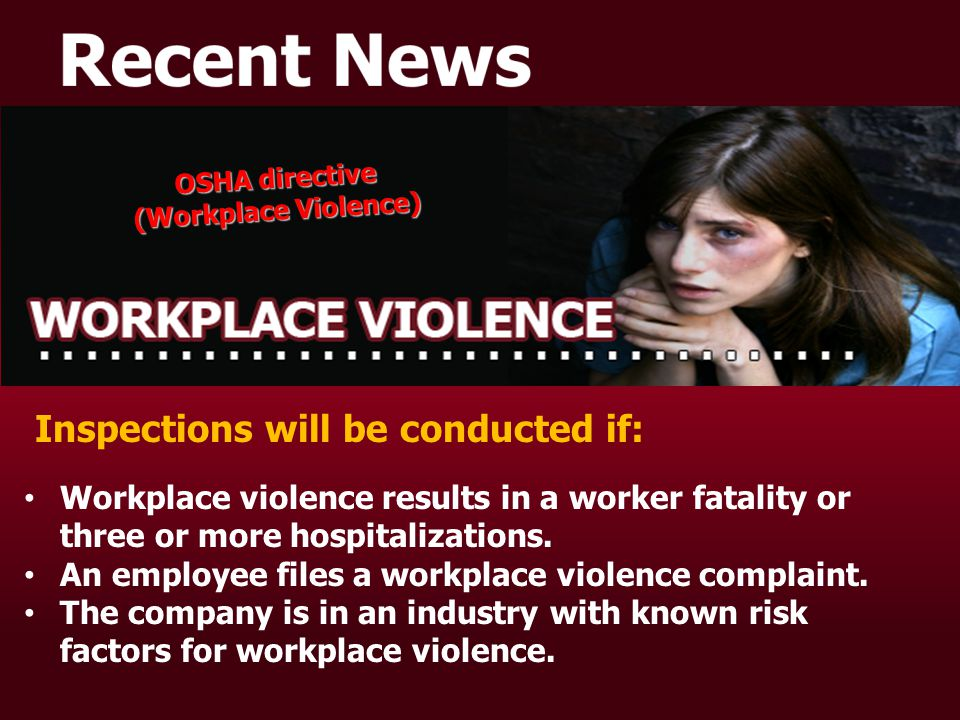 OSHA directive (Workplace Violence) OSHA directive (Workplace Violence) Inspections will be conducted if: Workplace violence results in a worker fatality or three or more hospitalizations.