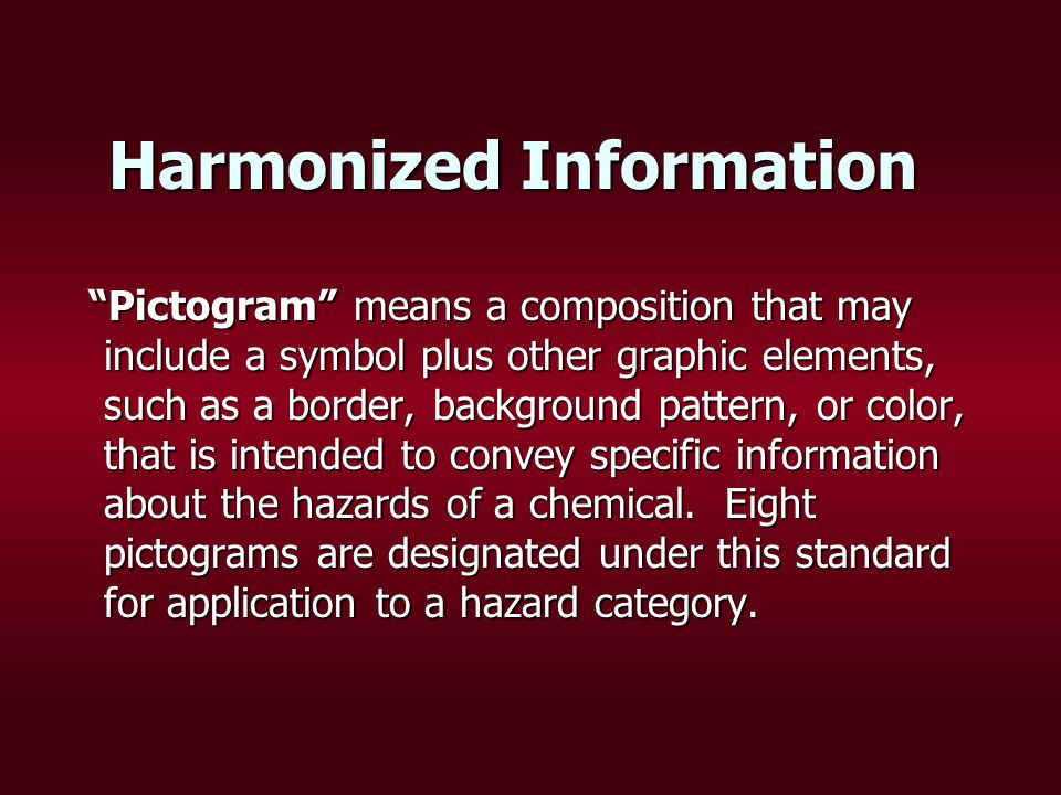 Harmonized Information Pictogram means a composition that may include a symbol plus other graphic elements, such as a border, background pattern, or color, that is intended to convey specific information about the hazards of a chemical.