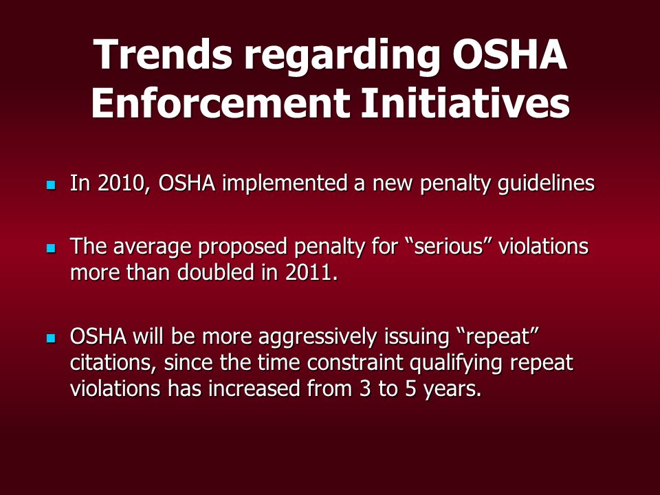 Trends regarding OSHA Enforcement Initiatives In 2010, OSHA implemented a new penalty guidelines In 2010, OSHA implemented a new penalty guidelines The average proposed penalty for serious violations more than doubled in 2011.