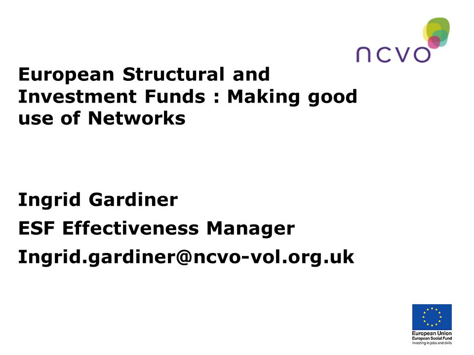 European Structural and Investment Funds : Making good use of Networks Ingrid Gardiner ESF Effectiveness Manager Ingrid.gardiner@ncvo-vol.org.uk