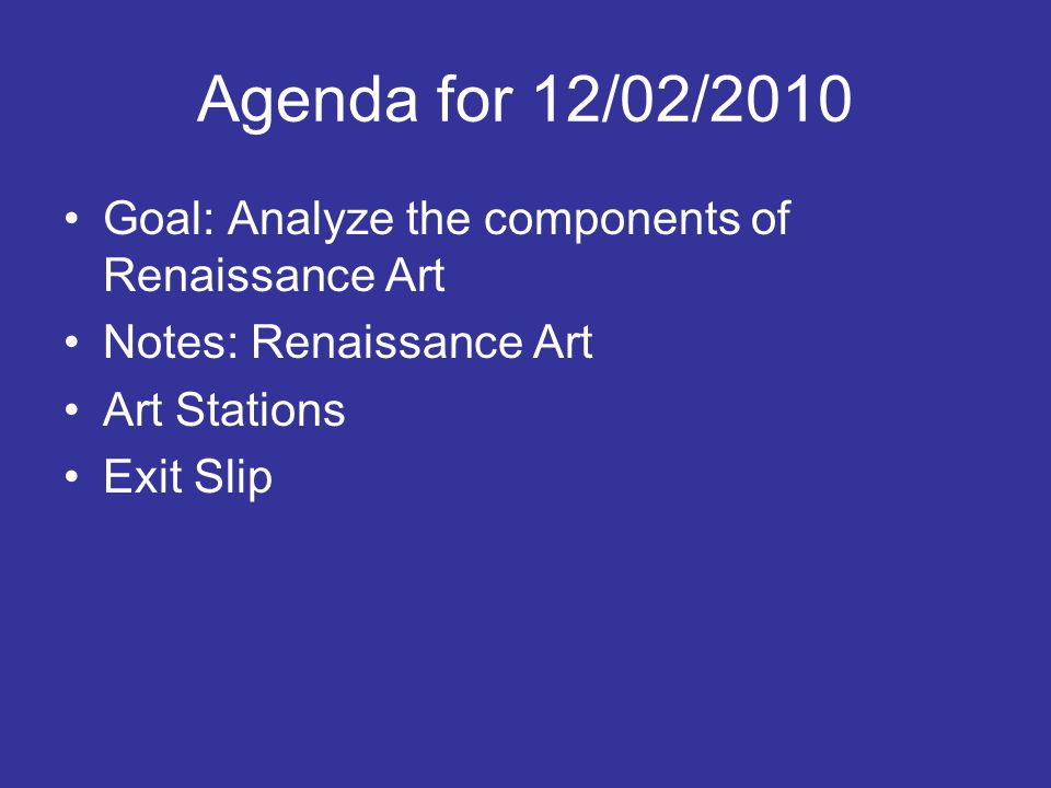 Agenda for 12/02/2010 Goal: Analyze the components of Renaissance Art Notes: Renaissance Art Art Stations Exit Slip