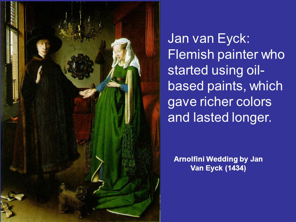 Arnolfini Wedding by Jan Van Eyck (1434) Jan van Eyck: Flemish painter who started using oil- based paints, which gave richer colors and lasted longer.