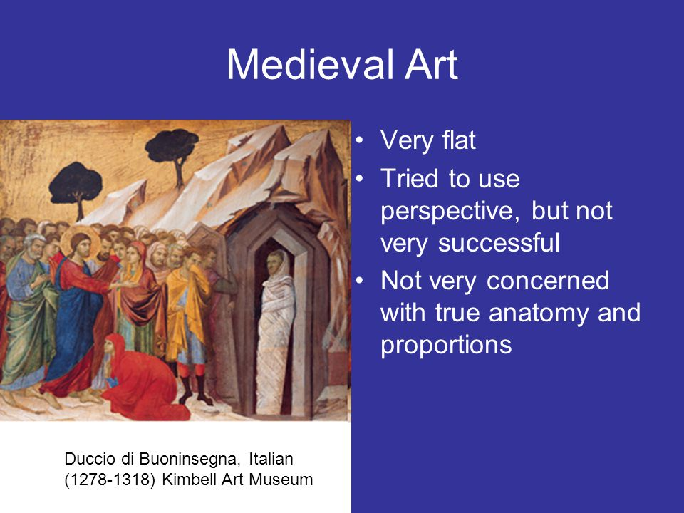 Medieval Art Very flat Tried to use perspective, but not very successful Not very concerned with true anatomy and proportions Duccio di Buoninsegna, I
