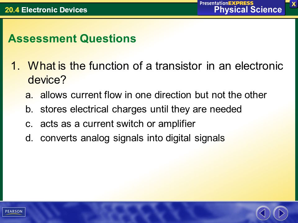 20.4 Electronic Devices Assessment Questions 1.What is the function of a transistor in an electronic device? a.allows current flow in one direction bu